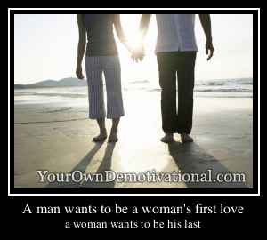 A man wants to be a woman's first love