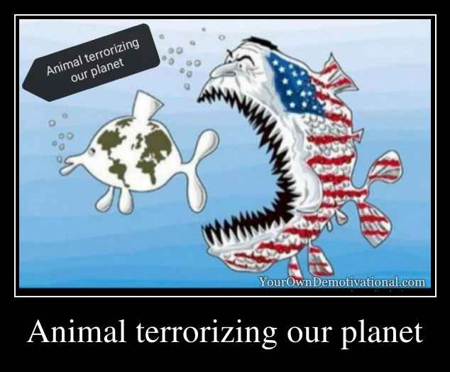 Animal terrorizing our planet