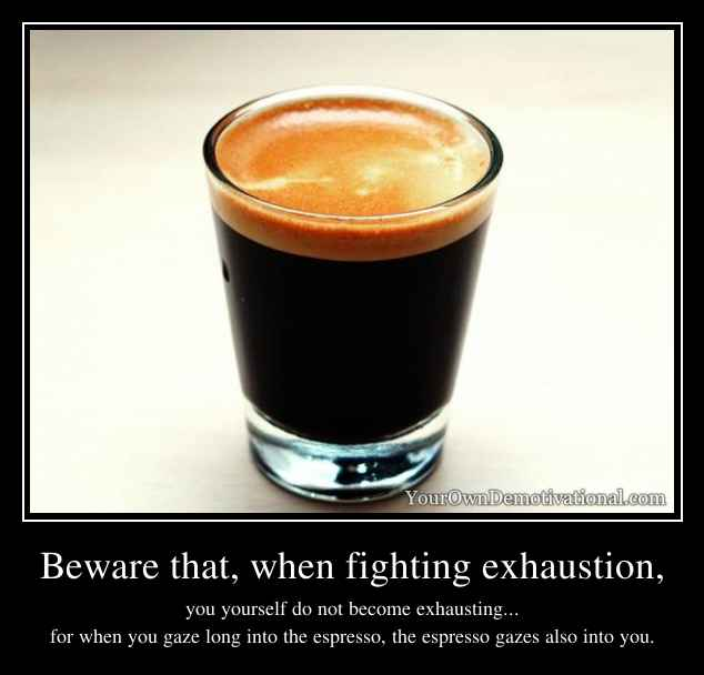 Beware that, when fighting exhaustion,