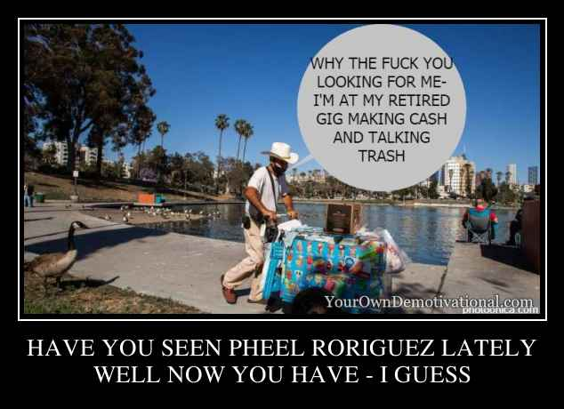 HAVE YOU SEEN PHEEL RORIGUEZ LATELY
