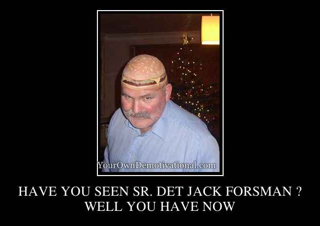 HAVE YOU SEEN SR. DET JACK FORSMAN ?