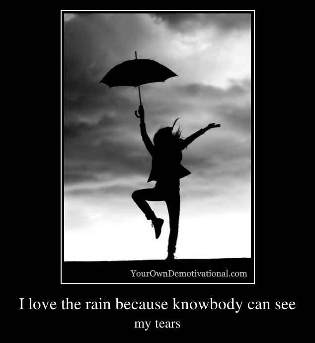 I love the rain because knowbody can see