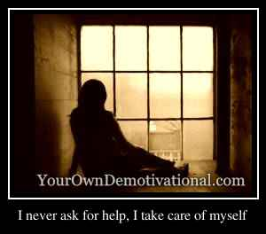 I never ask for help, I take care of myself