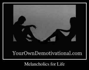 Melancholics for Life