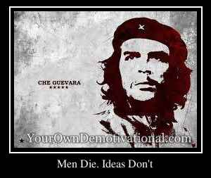 Men Die. Ideas Don't