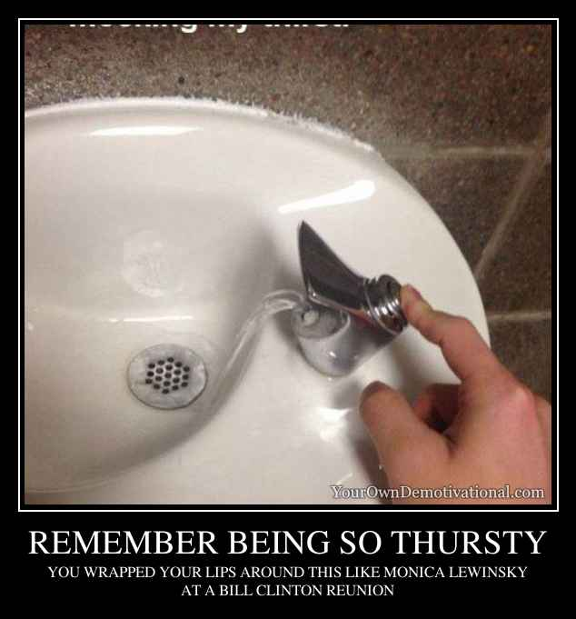 REMEMBER BEING SO THURSTY