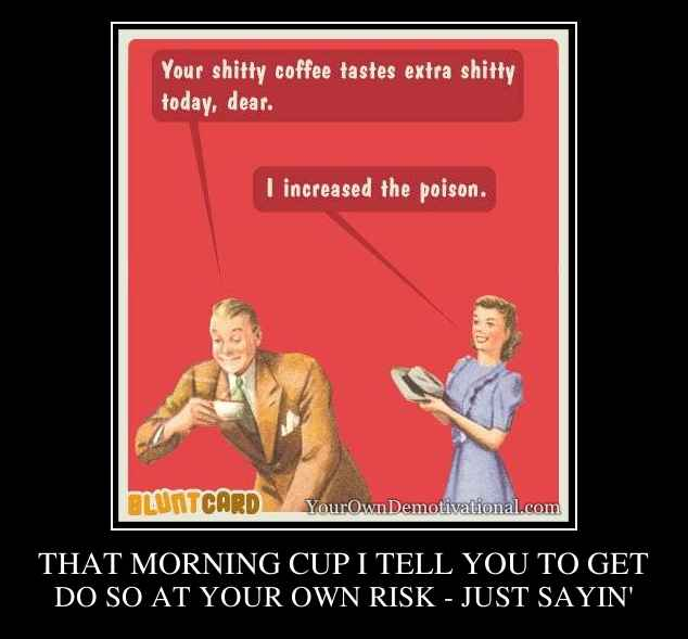 THAT MORNING CUP I TELL YOU TO GET