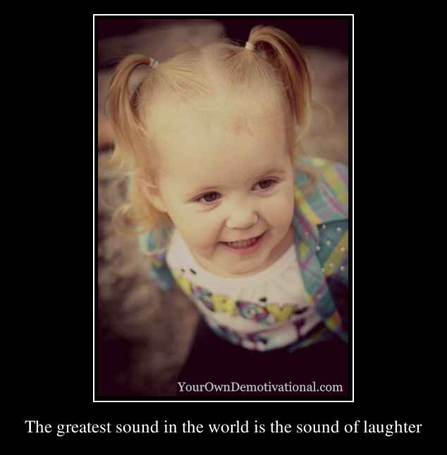 The greatest sound in the world is the sound of laughter