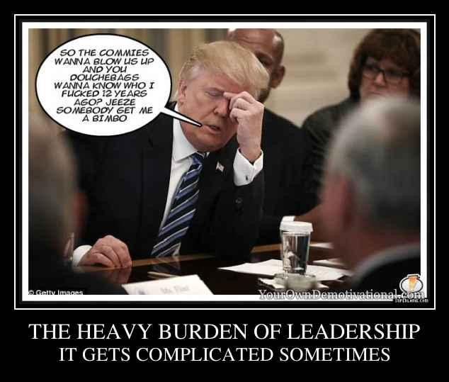 THE HEAVY BURDEN OF LEADERSHIP