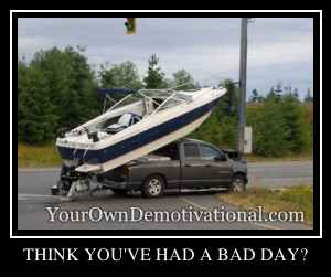 THINK YOU'VE HAD A BAD DAY?