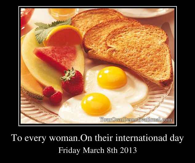 To every woman.On their internationad day