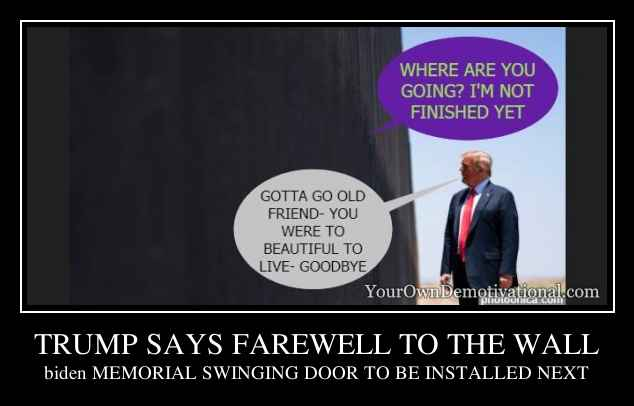 TRUMP SAYS FAREWELL TO THE WALL