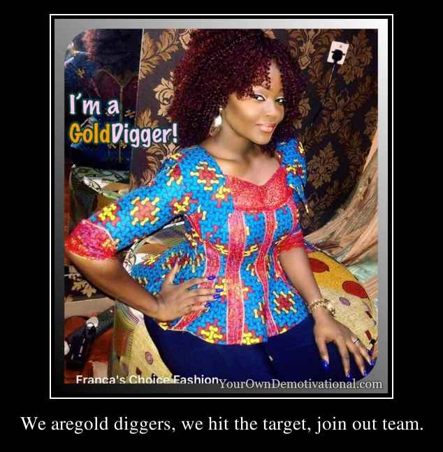 We aregold diggers, we hit the target, join out team.