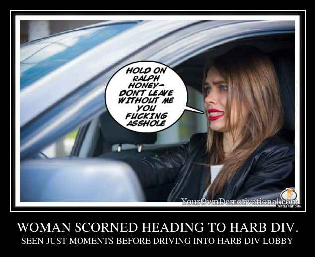 WOMAN SCORNED HEADING TO HARB DIV.