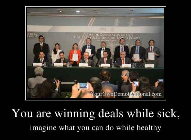You are winning deals while sick,