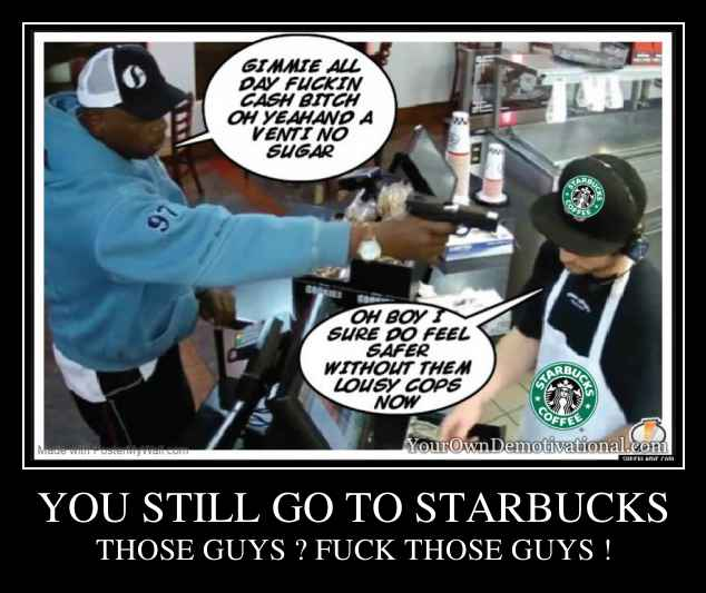 YOU STILL GO TO STARBUCKS